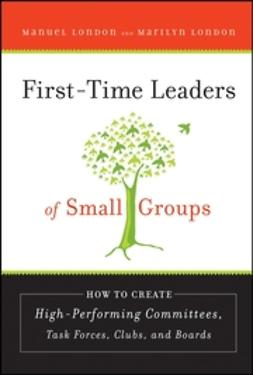 London, Manuel - First-Time Leaders of Small Groups: How to Create High Performing Committees, Task Forces, Clubs and Boards, ebook