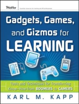 Kapp, Karl M. - Gadgets, Games and Gizmos for Learning: Tools and Techniques for Transferring Know-How from Boomers to Gamers, ebook