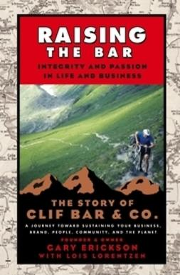Erickson, Gary - Raising the Bar: Integrity and Passion in Life and Business: The Story of Clif Bar Inc., ebook