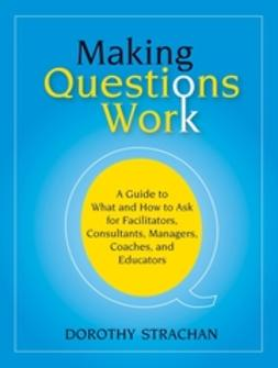 Strachan, Dorothy - Making Questions Work: A Guide to How and What to Ask for Facilitators, Consultants, Managers,  Coaches, and Educators, ebook