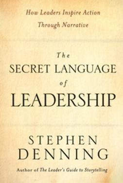 Denning, Stephen - The Secret Language of Leadership: How Leaders Inspire Action Through Narrative, ebook
