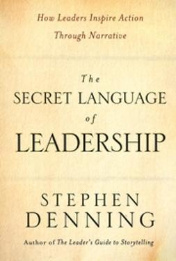 Denning, Stephen - The Secret Language of Leadership: How Leaders Inspire Action Through Narrative, e-bok