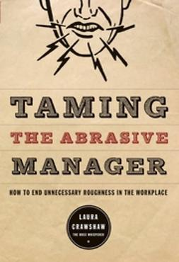 Crawshaw, Laura - Taming the Abrasive Manager: How to End Unnecessary Roughness in the Workplace, ebook