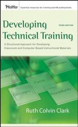 Clark, Ruth C. - Developing Technical Training: A Structured Approach for Developing Classroom and Computer-based Instructional Materials, ebook