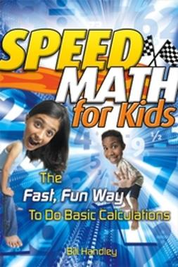 Handley, Bill - Speed Math for Kids: The Fast, Fun Way To Do Basic Calculations, e-bok