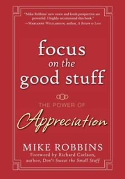 Robbins, Mike - Focus on the Good Stuff: The Power of Appreciation, ebook