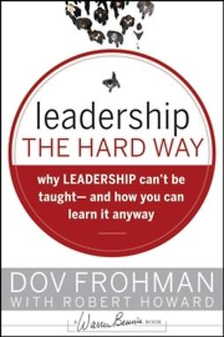 Frohman, Dov - Leadership the Hard Way: Why Leadership Can't Be Taught - And How You Can Learn It Anyway, ebook