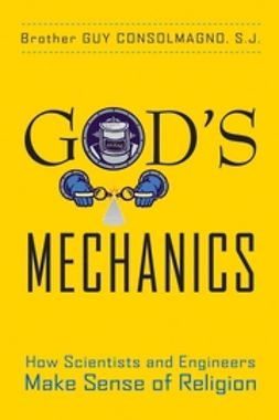 Consolmagno, Guy - God's Mechanics: How Scientists and Engineers Make Sense of Religion, ebook