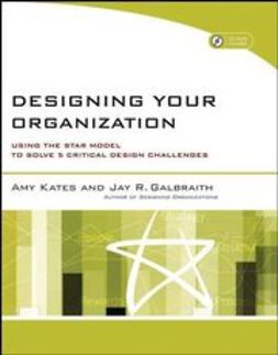 Galbraith, Jay R. - Designing Your Organization: Using the STAR Model to Solve 5 Critical Design Challenges, ebook