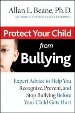 Beane, Allan L. - Protect Your Child from Bullying: Expert Advice to Help You Recognize, Prevent, and Stop Bullying Before Your Child Gets Hurt, ebook