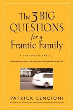 Lencioni, Patrick - The Three Big Questions for a Frantic Family: A Leadership Fable About Restoring Sanity To The Most Important Organization In Your Life, ebook