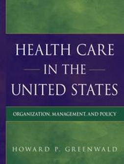 Greenwald, Howard P - Health Care in the United States: Organization, Management, and Policy, e-bok