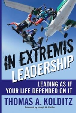 Kolditz, Thomas A - In Extremis Leadership: Leading As If Your Life Depended On It, e-bok