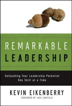 Eikenberry, Kevin - Remarkable Leadership: Unleashing Your Leadership Potential One Skill at a Time, ebook