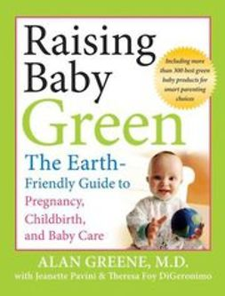 DiGeronimo, Theresa Foy - Raising Baby Green: The Earth-Friendly Guide to Pregnancy, Childbirth, and Baby Care, ebook
