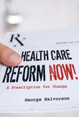 Halvorson, George C. - Health Care Reform Now!: A Prescription for Change, e-kirja