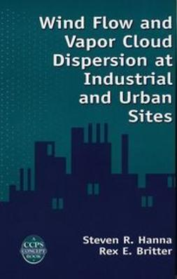 Hanna, Steven R. - Wind Flow and Vapor Cloud Dispersion at Industrial and Urban Sites, ebook