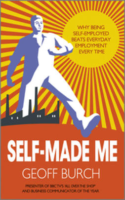 Burch, Geoff - Self Made Me: Why Being Self-Employed beats Everyday Employment, ebook