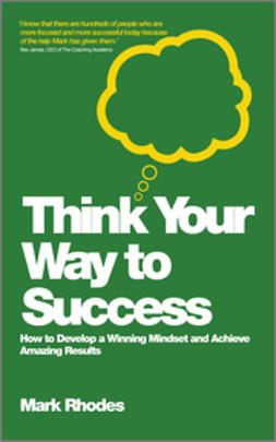 Rhodes, Mark - Think Your Way To Success: How to Develop a Winning Mindset and Achieve Amazing Results, e-kirja