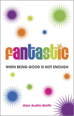 Austin-Smith, Alan - Fantastic: When Being Good is Not Enough, ebook