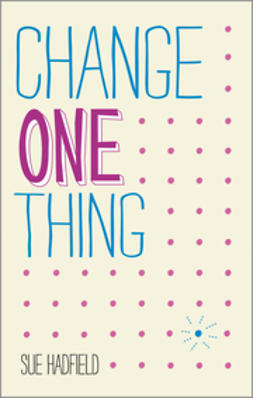 Hadfield, Sue - Change One Thing!: Make one change and embrace a happier, more successful you, ebook