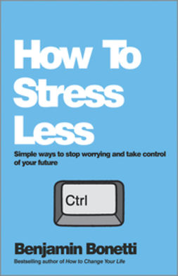 Bonetti, Benjamin - How To Stress Less: Simple ways to stop worrying and take control of your future, ebook