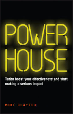 Clayton, Mike - Powerhouse: Turbo boost your effectiveness and start making a serious impact, e-kirja
