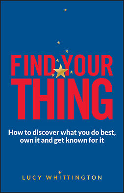 Whittington, Lucy - Find Your Thing: How to Discover What You Do Best, Own It and Get Known for It, ebook