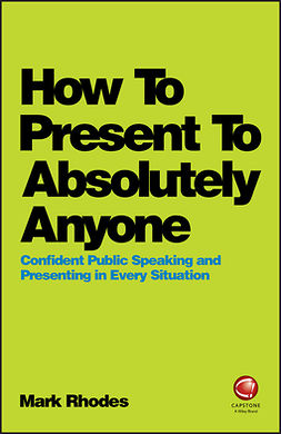 Rhodes, Mark - How To Present To Absolutely Anyone: Confident Public Speaking and Presenting in Every Situation, e-bok