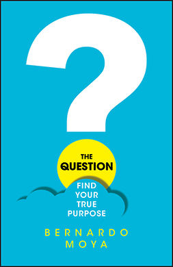 Moya, Bernardo - The Question: Find Your True Purpose, e-kirja
