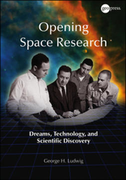 Ludwig, George H. - Opening Space Research: Dreams, Technology, and Scientific Discovery, ebook