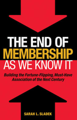 Sladek, Sara - The End of Membership as We Know It: Building the Fortune-Flipping, Must-Have Association of the Next Century, e-kirja