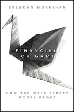 Moynihan, Brendan - Financial Origami: How the Wall Street Model Broke, ebook