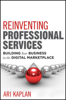 Kaplan, Ari - Reinventing Professional Services: Building Your Business in the Digital Marketplace, ebook
