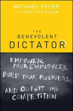 Feuer, Michael - The Benevolent Dictator: Empower Your Employees, Build Your Business, and Outwit the Competition, ebook