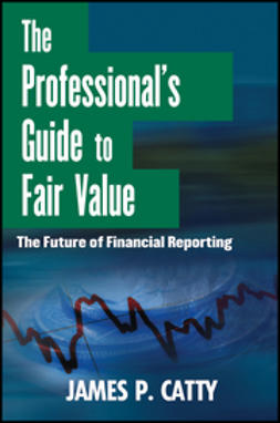 Catty, James P. - The Professional's Guide to Fair Value: The Future of Financial Reporting, ebook