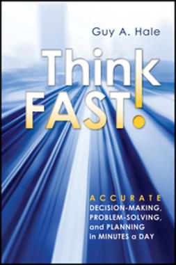 Hale, Guy A. - Think Fast!: Accurate Decision-Making, Problem-Solving, and Planning in Minutes a Day, ebook
