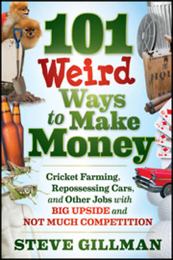 Gillman, Steve - 101 Weird Ways to Make Money: Cricket Farming, Repossessing Cars, and Other Jobs With Big Upside and Not Much Competition, ebook