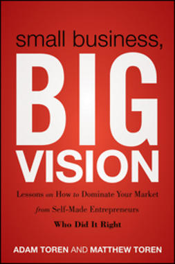 Toren, Adam - Small Business, Big Vision: Lessons on How to Dominate Your Market from Self-Made Entrepreneurs Who Did it Right, e-kirja
