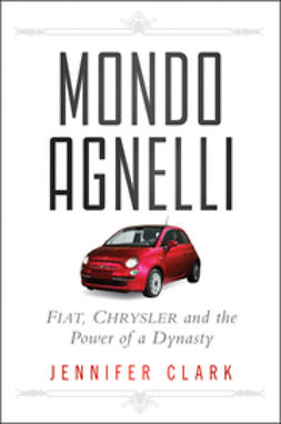 Clark, Jennifer - Mondo Agnelli: Fiat, Chrysler, and the Power of a Dynasty, ebook