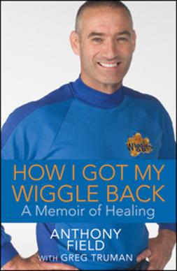 Field, Anthony - How I Got My Wiggle Back: A Memoir of Healing, ebook