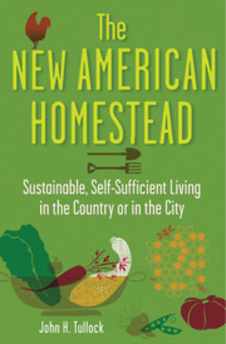 Tullock, John H. - The New American Homestead: Sustainable, Self-Sufficient Living in the Country or in the City, e-kirja