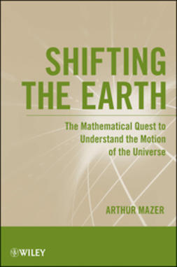 Mazer, Arthur - Shifting the Earth: The Mathematical Quest to Understand the Motion of the Universe, ebook