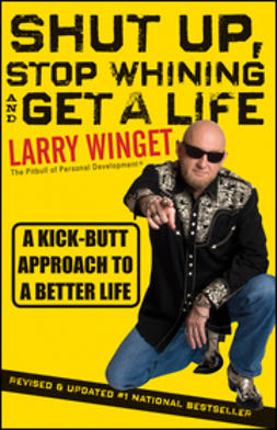 Winget, Larry - Shut Up, Stop Whining, and Get a Life: A Kick-Butt Approach to a Better Life, ebook