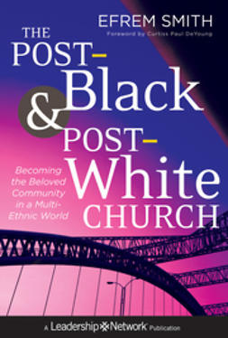 Smith, Efrem - The Post-Black and Post-White Church: Becoming the Beloved Community in a Multi-Ethnic World, ebook