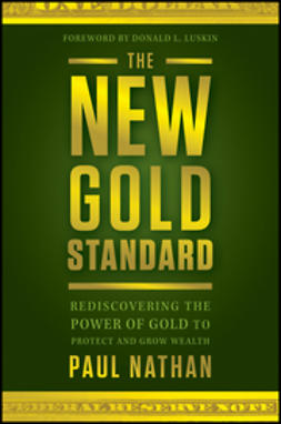 Nathan, Paul - The New Gold Standard: Rediscovering the Power of Gold to Protect and Grow Wealth, ebook