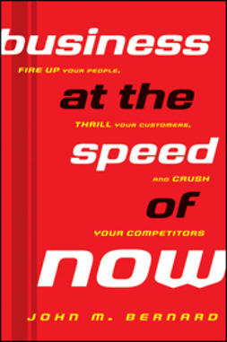 Bernard, John M. - Business at the Speed of Now: Fire Up Your People, Thrill Your Customers, and Crush Your Competitors, ebook