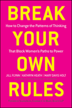 Flynn, Jill - Break Your Own Rules: How to Change the Patterns of Thinking that Block Women's Paths to Power, ebook