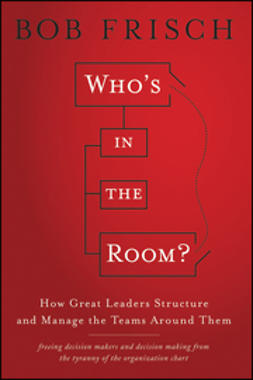 Frisch, Bob - Who's in the Room: How Great Leaders Structure and Manage the Teams Around Them, ebook