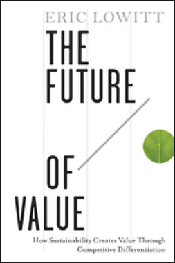 Lowitt, Eric - The Future of Value: How Sustainability Creates Value Through Competitive Differentiation, ebook